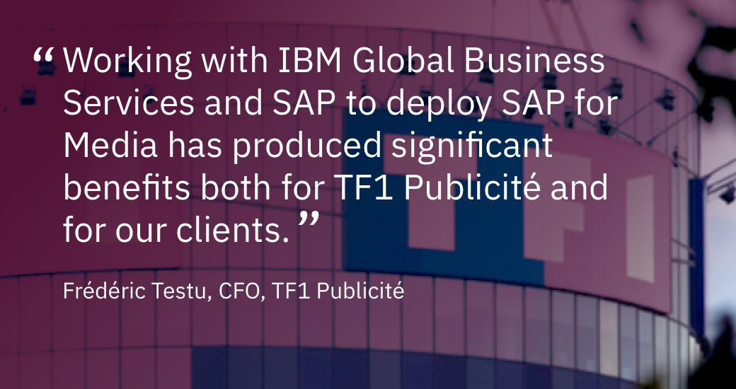 """Working with IBM Global Business Services and SAP to deploy SAP for Media has produced significant benefits both for TF1 Publicité and for our clients."" Frédéric Testu, CFO, TF1 Publicité (PDF, 399 KB)"