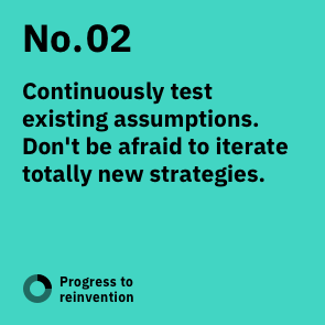 No. 02: Continuously test existing assumptions. Don't be afraid to iterate totally new strategies.