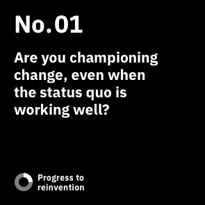 No. 01: Are you championing change, even when the status quo is working well?
