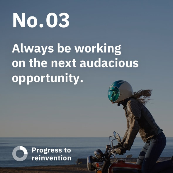 No. 03: Always be working on the next audacious opportunity.