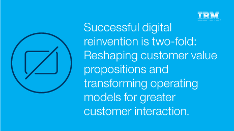 Successful digital reinvention is two-fold: Reshaping customer value propositions and transforming operating models for greater customer interaction.