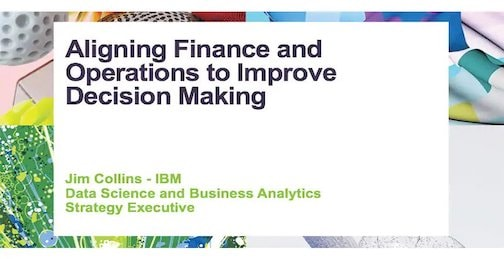 Slide of Aligning Finance and Operations to Improve Decision Making – Jim Collins - IBM - Data Science and Business Analytics - Strategy Executive