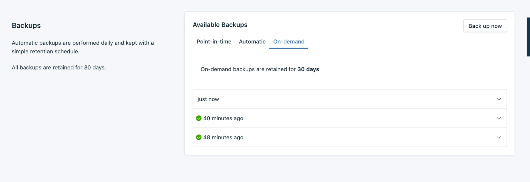 n this example, let's create an on-demand backup of the database so that we have a backup of the latest data. Select the On-demand tab, then click on the Back up now button to start a backup.    Once the backup has been initiated, you will see just now appear in the panel. If you click on that, it will give you the backup ID number only, until the backup has finished being created.