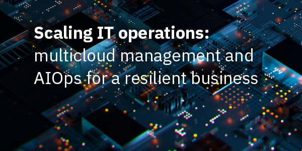 Scaling IT operations: multicloud management and AIOps for a resilient business