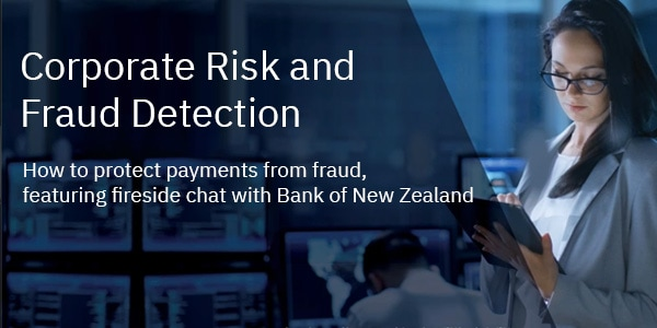 Corporate Risk and Fraud Detection - How to protect payments from fraud, featuring fireside chat with Bank of New Zealand