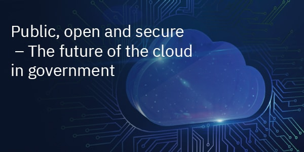 Public, open and secure – The future of the cloud in government