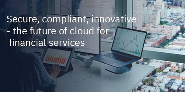 Secure, compliant, innovative - the future of cloud for financial services